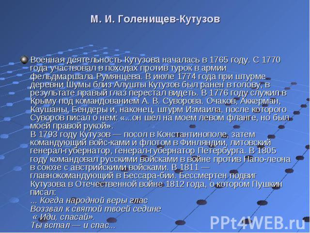 Военная деятельность Кутузова началась в 1765 году. С 1770 года участвовал в походах против турок в армии фельдмаршала Румянцева. В июле 1774 года при штурме деревни Шумы близ Алушты Кутузов был ранен в голову, в результате правый глаз перестал виде…