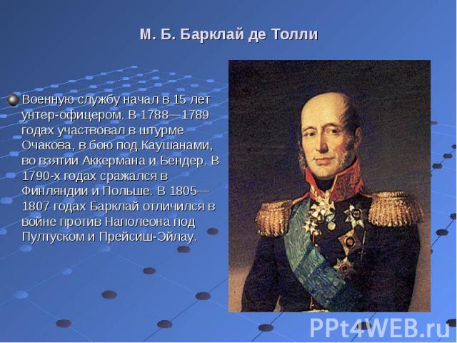 Военную службу начал в 15 лет унтер-офицером. В 1788—1789 годах участвовал в штурме Очакова, в бою под Каушанами, во взятии Аккермана и Бендер. В 1790-х годах сражался в Финляндии и Польше. В 1805—1807 годах Барклай отличился в войне против Наполеон…