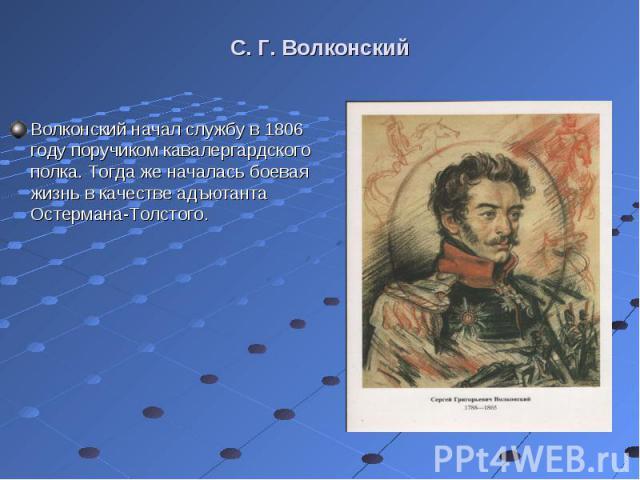 Волконский начал службу в 1806 году поручиком кавалергардского полка. Тогда же началась боевая жизнь в качестве адъютанта Остермана-Толстого. Волконский начал службу в 1806 году поручиком кавалергардского полка. Тогда же началась боевая жизнь в каче…