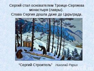 Сергий стал основателем Троице-Сергиева монастыря (лавры). Слава Сергия дошла да