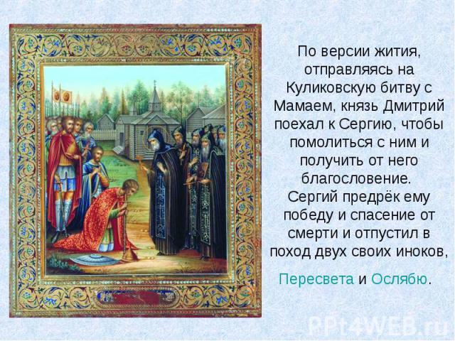 По версии жития, отправляясь на Куликовскую битву с Мамаем, князь Дмитрий поехал к Сергию, чтобы помолиться с ним и получить от него благословение. Сергий предрёк ему победу и спасение от смерти и отпустил в поход двух своих иноков, Пересвета и Ослябю.