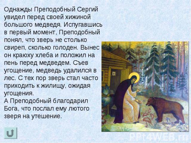 Однажды Преподобный Сергий увидел перед своей хижиной большого медведя. Испугавшись в первый момент, Преподобный понял, что зверь не столько свиреп, сколько голоден. Вынес он краюху хлеба и положил на пень перед медведем. Съев угощение, медведь удал…