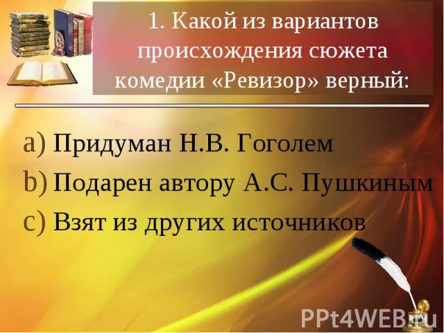 Придуман Н.В. Гоголем Придуман Н.В. Гоголем Подарен автору А.С. Пушкиным Взят из других источников