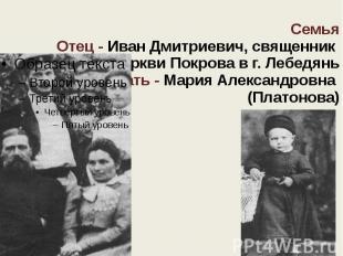 Семья Отец - Иван Дмитриевич, священник церкви Покрова в г. Лебедянь Мать - Мари