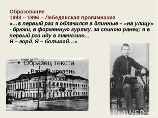 Образование 1893 – 1896 – Лебедянская прогимназия «…в первый раз я облачился в д