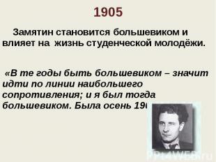 1905 Замятин становится большевиком и влияет на жизнь студенческой молодёжи. «В