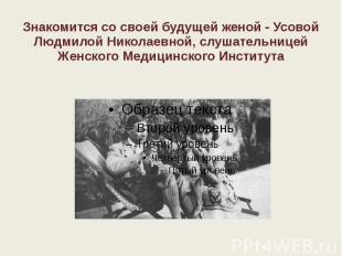 Знакомится со своей будущей женой - Усовой Людмилой Николаевной, слушательницей