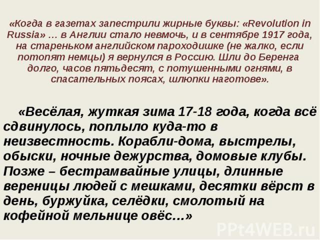 «Когда в газетах запестрили жирные буквы: «Revolution in Russia» … в Англии стало невмочь, и в сентябре 1917 года, на стареньком английском пароходишке (не жалко, если потопят немцы) я вернулся в Россию. Шли до Беренга долго, часов пятьдесят, с поту…