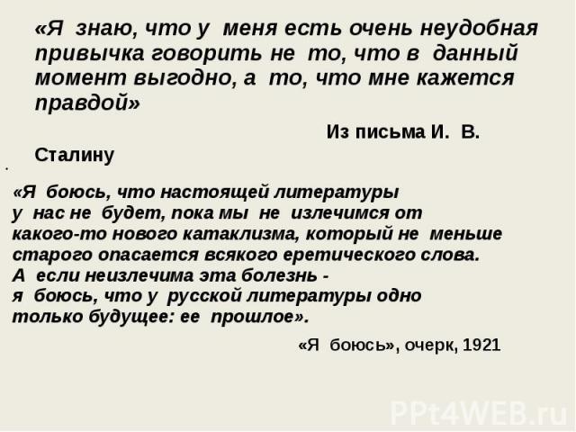 «Я знаю, что у меня есть очень неудобная привычка говорить не то, что в данный момент выгодно, а то, что мне кажется правдой» Из письма И. В. Сталину «Я боюсь, что настоящей литературы у нас не&n…