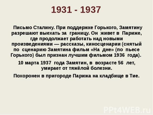 1931 - 1937  Письмо Сталину. При поддержке Горького, Замятину разрешают выехать за границу. Он живет в Париже, где продолжает работать над новыми произведениями — рассказы, киносценарии (снятый по сценарию Замятина филь…