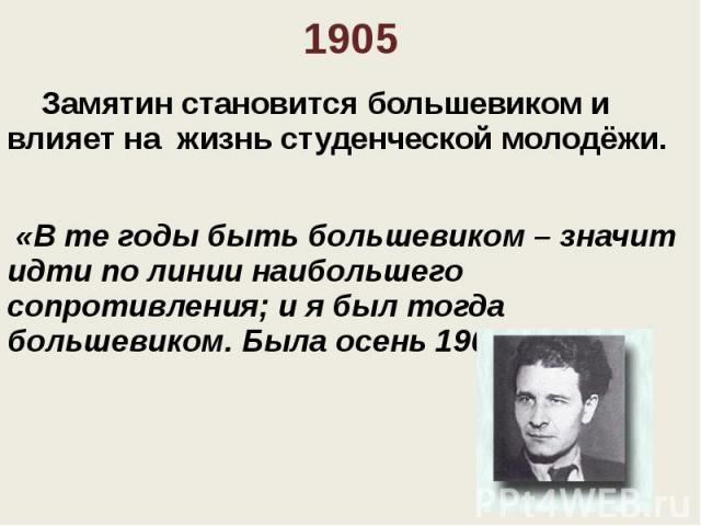 1905 Замятин становится большевиком и влияет на жизнь студенческой молодёжи. «В те годы быть большевиком – значит идти по линии наибольшего сопротивления; и я был тогда большевиком. Была осень 1905 года…»