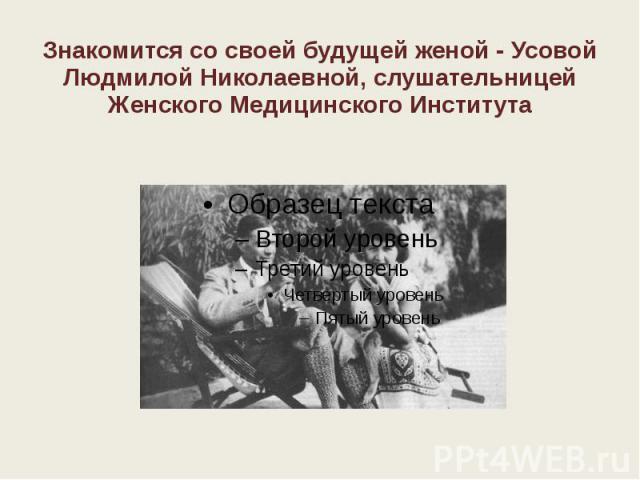 Знакомится со своей будущей женой - Усовой Людмилой Николаевной, слушательницей Женского Медицинского Института