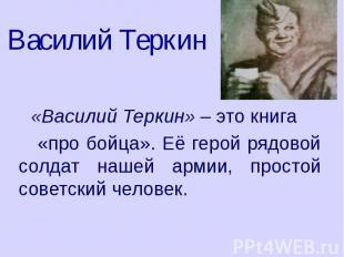 Василий Теркин «Василий Теркин» – это книга «про бойца». Её герой рядовой солдат