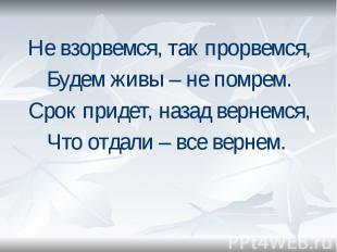 Не взорвемся, так прорвемся, Не взорвемся, так прорвемся, Будем живы – не помрем