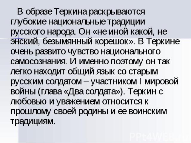 В образе Теркина раскрываются глубокие национальные традиции русского народа. Он «не иной какой, не энский, безымянный корешок». В Теркине очень развито чувство национального самосознания. И именно поэтому он так легко находит общий язык со старым р…
