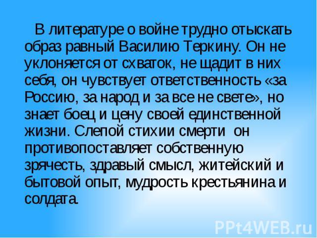 В литературе о войне трудно отыскать образ равный Василию Теркину. Он не уклоняется от схваток, не щадит в них себя, он чувствует ответственность «за Россию, за народ и за все не свете», но знает боец и цену своей единственной жизни. Слепой стихии с…
