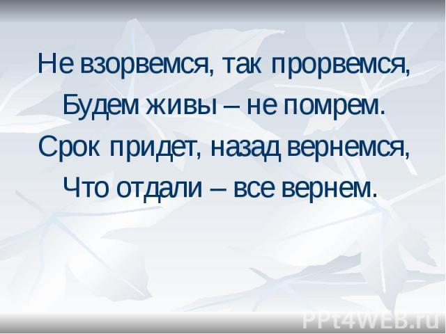 Не взорвемся, так прорвемся, Не взорвемся, так прорвемся, Будем живы – не помрем. Срок придет, назад вернемся, Что отдали – все вернем.