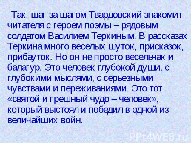 Так, шаг за шагом Твардовский знакомит читателя с героем поэмы – рядовым солдатом Василием Теркиным. В рассказах Теркина много веселых шуток, присказок, прибауток. Но он не просто весельчак и балагур. Это человек глубокой души, с глубокими мыслями, …