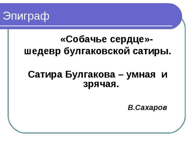 «Собачье сердце»- «Собачье сердце»- шедевр булгаковской сатиры. Сатира Булгакова – умная и зрячая. В.Сахаров
