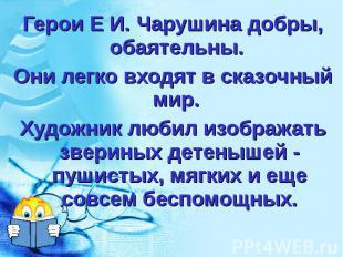 Герои Е И. Чарушина добры, обаятельны. Герои Е И. Чарушина добры, обаятельны. Он