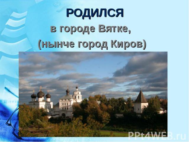 в городе Вятке, в городе Вятке, (нынче город Киров)