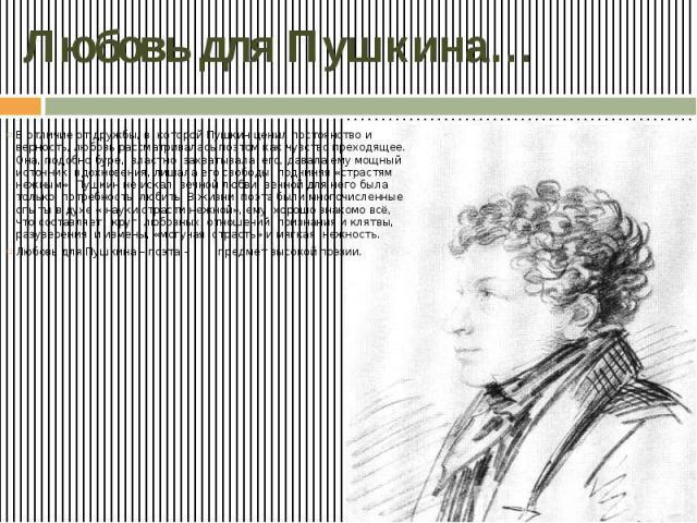 Любовь для Пушкина… В отличие от дружбы, в которой Пушкин ценил постоянство и верность, любовь рассматривалась поэтом как чувство преходящее. Она, подобно буре, властно захватывала его, давала ему мощный источник вдохновения, лишала его свободы, под…