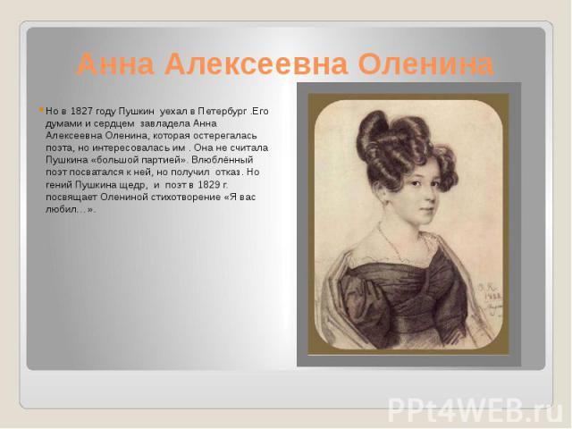 Анна Алексеевна Оленина Но в 1827 году Пушкин уехал в Петербург .Его думами и сердцем завладела Анна Алексеевна Оленина, которая остерегалась поэта, но интересовалась им . Она не считала Пушкина «большой партией». Влюблённый поэт посватался к ней, н…