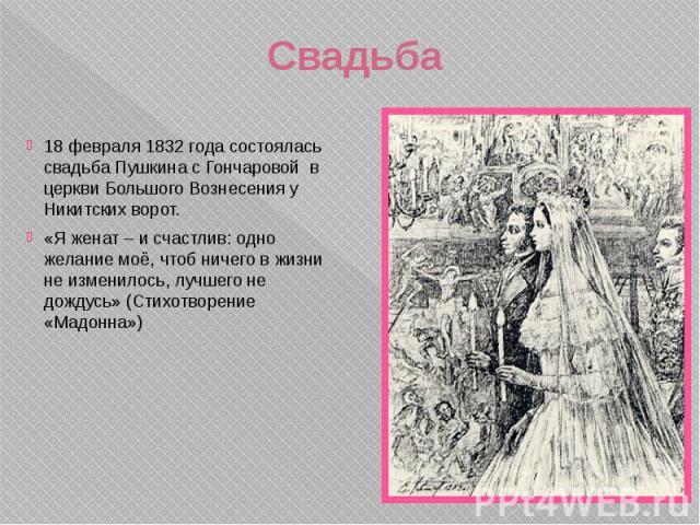 Свадьба 18 февраля 1832 года состоялась свадьба Пушкина с Гончаровой в церкви Большого Вознесения у Никитских ворот. «Я женат – и счастлив: одно желание моё, чтоб ничего в жизни не изменилось, лучшего не дождусь» (Стихотворение «Мадонна»)
