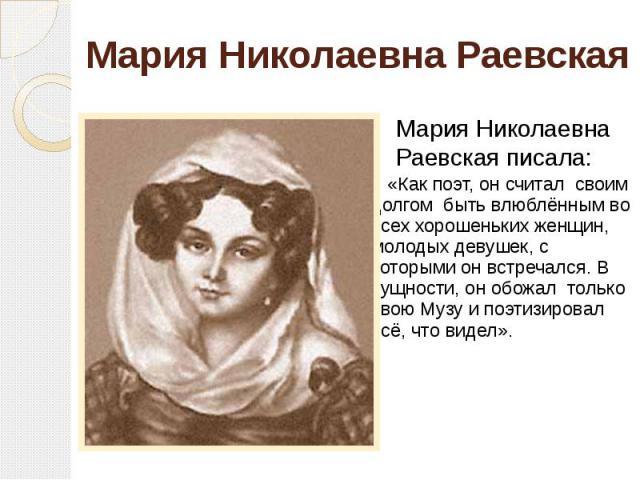 Мария Николаевна Раевская «Как поэт, он считал своим долгом быть влюблённым во всех хорошеньких женщин, молодых девушек, с которыми он встречался. В сущности, он обожал только свою Музу и поэтизировал всё, что видел».