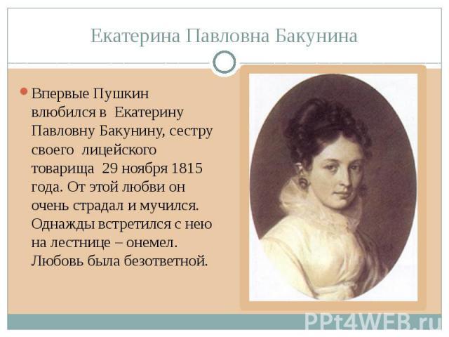 Екатерина Павловна Бакунина Впервые Пушкин влюбился в Екатерину Павловну Бакунину, сестру своего лицейского товарища 29 ноября 1815 года. От этой любви он очень страдал и мучился. Однажды встретился с нею на лестнице – онемел. Любовь была безответной.