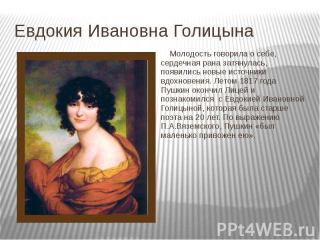 Евдокия Ивановна Голицына Молодость говорила о себе, сердечная рана затянулась, появились новые источники вдохновения. Летом 1817 года Пушкин окончил Лицей и познакомился с Евдокией Ивановной Голицыной, которая была старше поэта на 20 лет. По выраже…