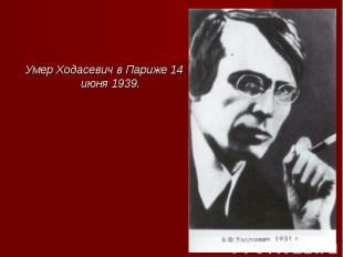 Умер Ходасевич в Париже 14 июня 1939. Умер Ходасевич в Париже 14 июня 1939.