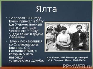 12 апpеля 1900 года Бунин пpиехал в Ялту, где Художественный театp ставил для Че