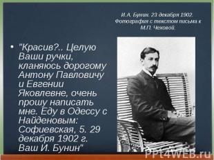 """Красив?.. Целую Ваши ручки, кланяюсь дорогому Антону Павловичу и Евгении Я"