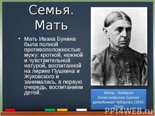 Мать Ивана Бунина была полной противоположностью мужу: кроткой, нежной и чувствительной натурой, воспитанной на лирике Пушкина и Жуковского и занималась, в первую очередь, воспитанием детей.