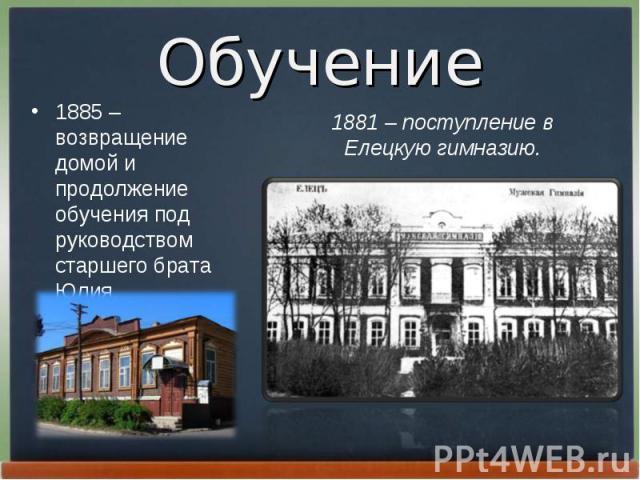 1885 – возвращение домой и продолжение обучения под руководством старшего брата Юлия. 1885 – возвращение домой и продолжение обучения под руководством старшего брата Юлия.