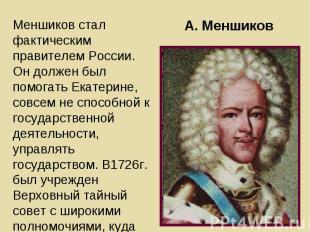Меншиков стал фактическим правителем России. Он должен был помогать Екатерине, с