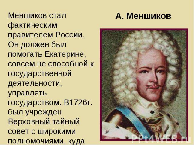 Меншиков стал фактическим правителем России. Он должен был помогать Екатерине, совсем не способной к государственной деятельности, управлять государством. В1726г. был учрежден Верховный тайный совет с широкими полномочиями, куда вошли соратники Петр…