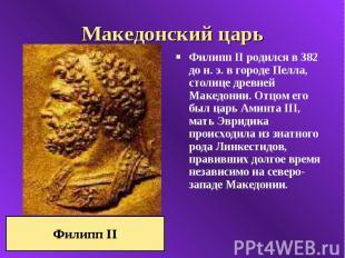 Македонский царь Филипп II родился в 382 до н. э. в городе Пелла, столице древне