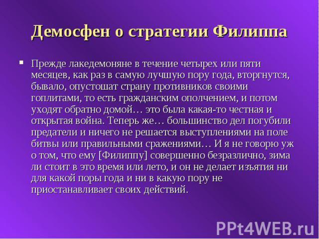Демосфен о стратегии Филиппа Прежде лакедемоняне в течение четырех или пяти месяцев, как раз в самую лучшую пору года, вторгнутся, бывало, опустошат страну противников своими гоплитами, то есть гражданским ополчением, и потом уходят обратно домой… э…