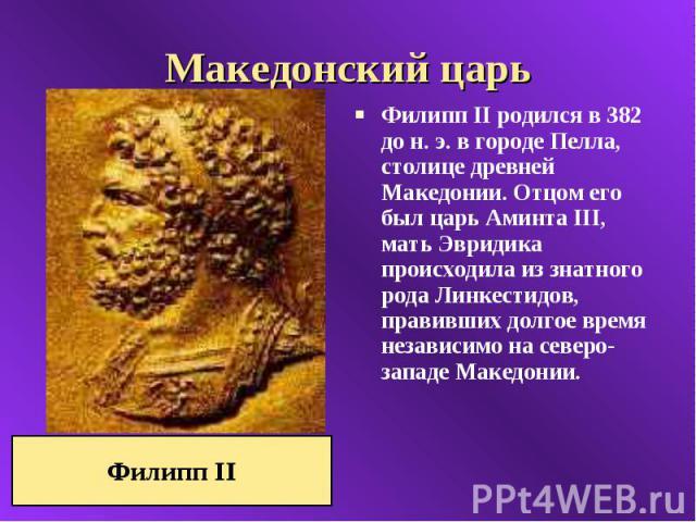 Македонский царь Филипп II родился в 382 до н. э. в городе Пелла, столице древней Македонии. Отцом его был царь Аминта III, мать Эвридика происходила из знатного рода Линкестидов, правивших долгое время независимо на северо-западе Македонии.