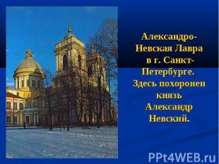 Александро-Невская Лавра в г. Санкт-Петербурге. Здесь похоронен князь Александр