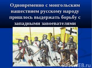 Одновременно с монгольским нашествием русскому народу пришлось выдержать борьбу
