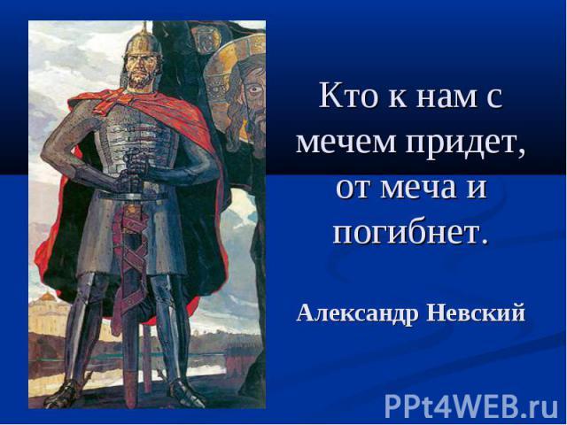 Кто к нам с мечем придет, от меча и погибнет. Александр Невский