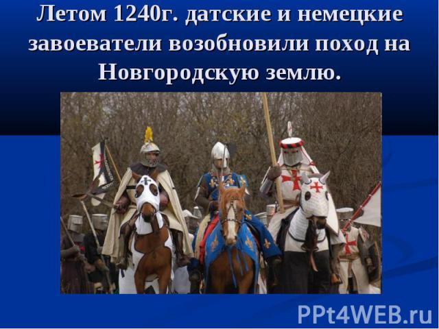 Летом 1240г. датские и немецкие завоеватели возобновили поход на Новгородскую землю.