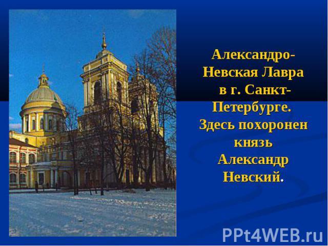 Александро-Невская Лавра в г. Санкт-Петербурге. Здесь похоронен князь Александр Невский.