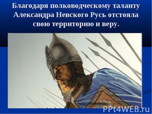 Благодаря полководческому таланту Александра Невского Русь отстояла свою территорию и веру.