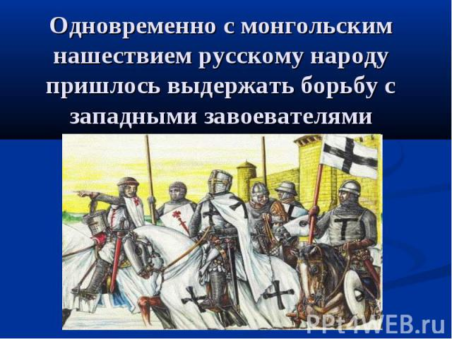 Одновременно с монгольским нашествием русскому народу пришлось выдержать борьбу с западными завоевателями