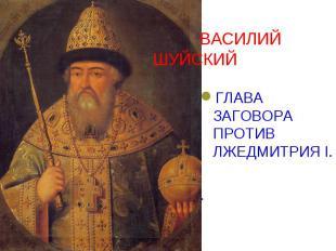 ВАСИЛИЙ ШУЙСКИЙ ГЛАВА ЗАГОВОРА ПРОТИВ ЛЖЕДМИТРИЯ I. .