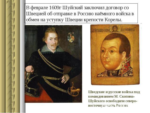 В феврале 1609г Шуйский заключил договор со Швецией об отправке в Россию наёмного войска в обмен на уступку Швеции крепости Корелы.